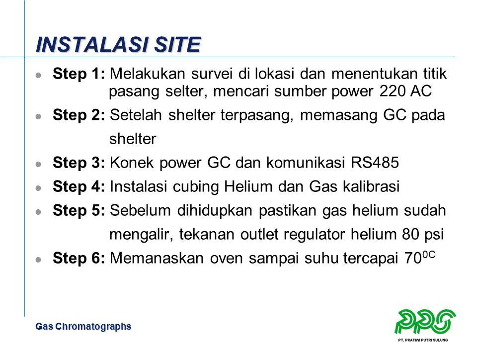Gas Chromatographs INSTALASI SITE Step 1: Melakukan survei di lokasi dan menentukan titik pasang selter, mencari sumber power 220 AC Step 2: Setelah s