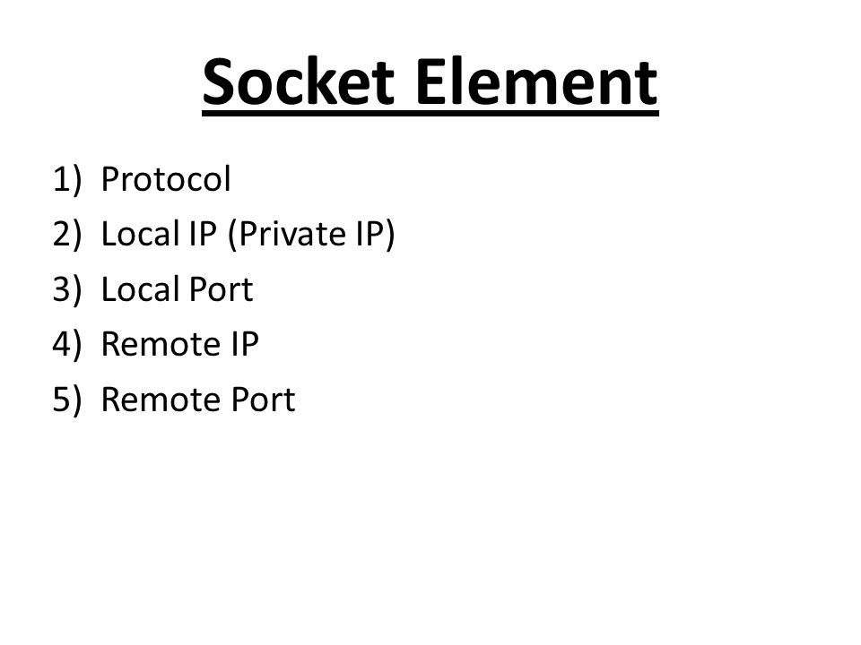 Socket Element 1)Protocol 2)Local IP (Private IP) 3)Local Port 4)Remote IP 5)Remote Port
