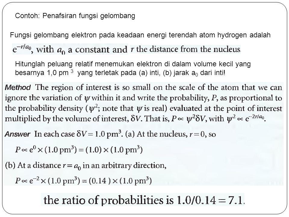 Contoh: Penafsiran fungsi gelombang Fungsi gelombang elektron pada keadaan energi terendah atom hydrogen adalah Hitunglah peluang relatif menemukan elektron di dalam volume kecil yang besarnya 1,0 pm 3 yang terletak pada (a) inti, (b) jarak a 0 dari inti!