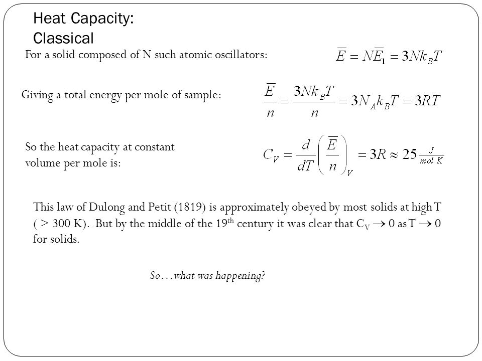 Heat Capacity: Classical For a solid composed of N such atomic oscillators: Giving a total energy per mole of sample: So the heat capacity at constant