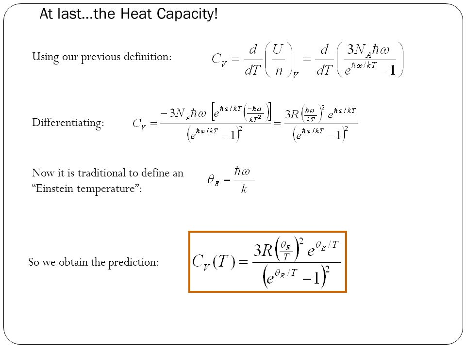 "At last…the Heat Capacity! Differentiating: Now it is traditional to define an ""Einstein temperature"": Using our previous definition: So we obtain the"