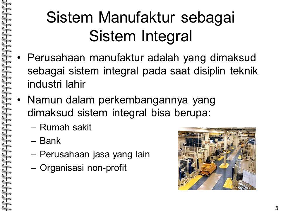 Sistem Manufaktur sebagai Sistem Integral Perusahaan manufaktur adalah yang dimaksud sebagai sistem integral pada saat disiplin teknik industri lahir Namun dalam perkembangannya yang dimaksud sistem integral bisa berupa: –Rumah sakit –Bank –Perusahaan jasa yang lain –Organisasi non-profit 3