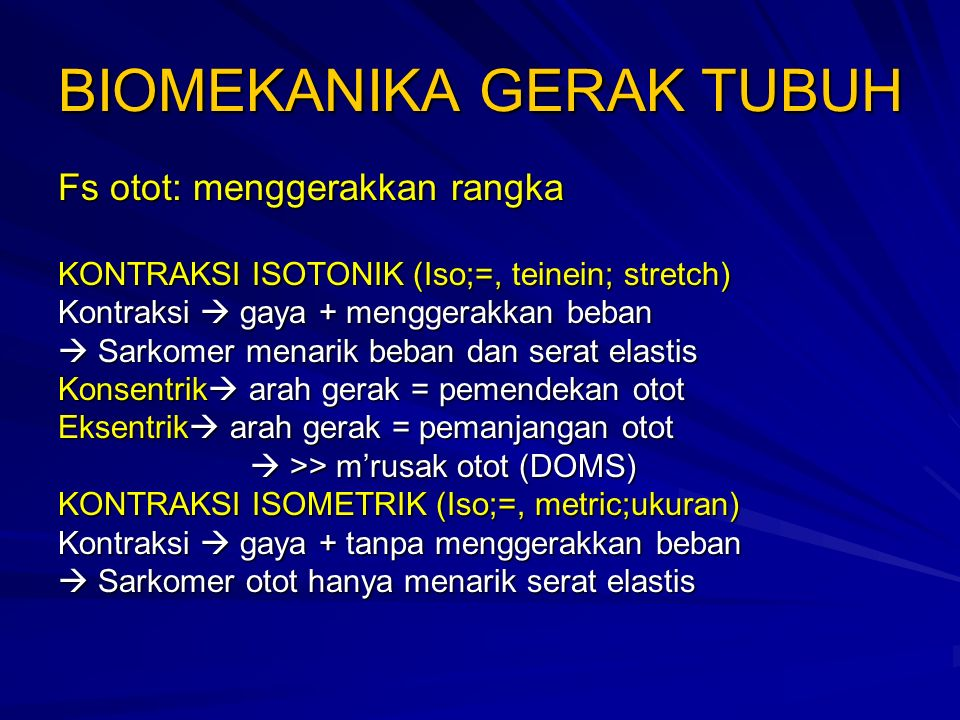 BIOMEKANIKA GERAK TUBUH Fs otot: menggerakkan rangka KONTRAKSI ISOTONIK (Iso;=, teinein; stretch) Kontraksi  gaya + menggerakkan beban  Sarkomer menarik beban dan serat elastis Konsentrik  arah gerak = pemendekan otot Eksentrik  arah gerak = pemanjangan otot  >> m'rusak otot (DOMS) KONTRAKSI ISOMETRIK (Iso;=, metric;ukuran) Kontraksi  gaya + tanpa menggerakkan beban  Sarkomer otot hanya menarik serat elastis