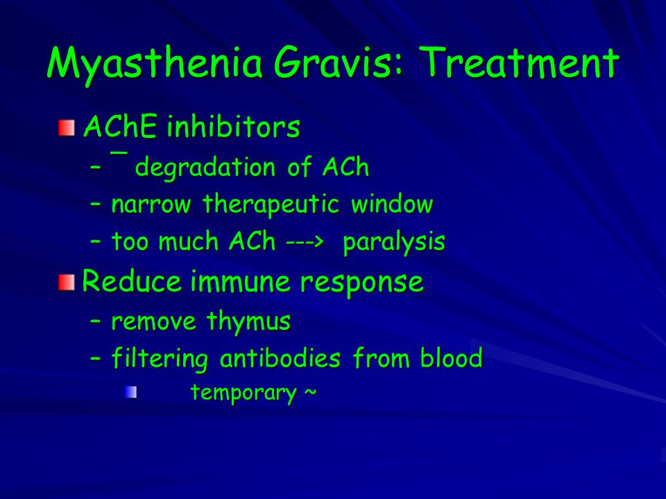 Myasthenia Gravis: Treatment AChE inhibitors –¯ degradation of ACh –narrow therapeutic window –too much ACh ---> paralysis Reduce immune response –remove thymus –filtering antibodies from blood temporary ~