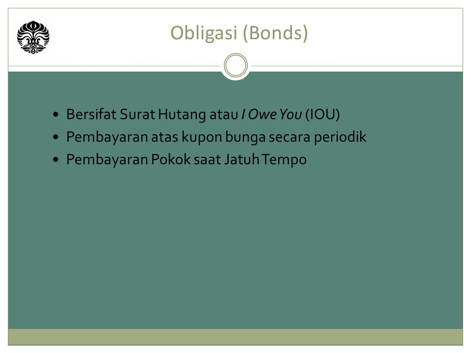 Obligasi (Bonds) Bersifat Surat Hutang atau I Owe You (IOU) Pembayaran atas kupon bunga secara periodik Pembayaran Pokok saat Jatuh Tempo