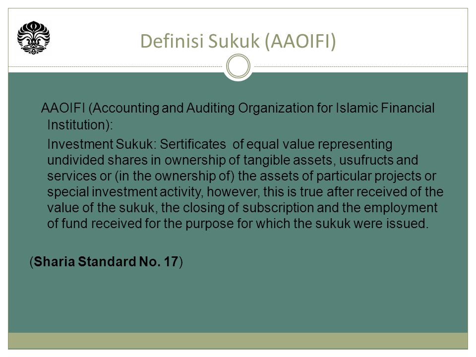 AAOIFI (Accounting and Auditing Organization for Islamic Financial Institution): Investment Sukuk: Sertificates of equal value representing undivided shares in ownership of tangible assets, usufructs and services or (in the ownership of) the assets of particular projects or special investment activity, however, this is true after received of the value of the sukuk, the closing of subscription and the employment of fund received for the purpose for which the sukuk were issued.