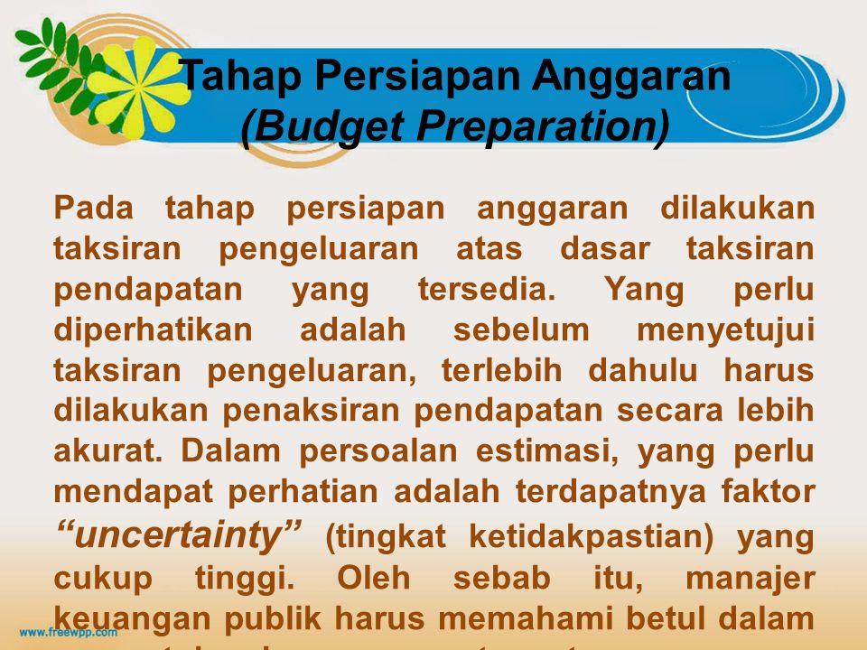 Pada tahap persiapan anggaran dilakukan taksiran pengeluaran atas dasar taksiran pendapatan yang tersedia. Yang perlu diperhatikan adalah sebelum meny