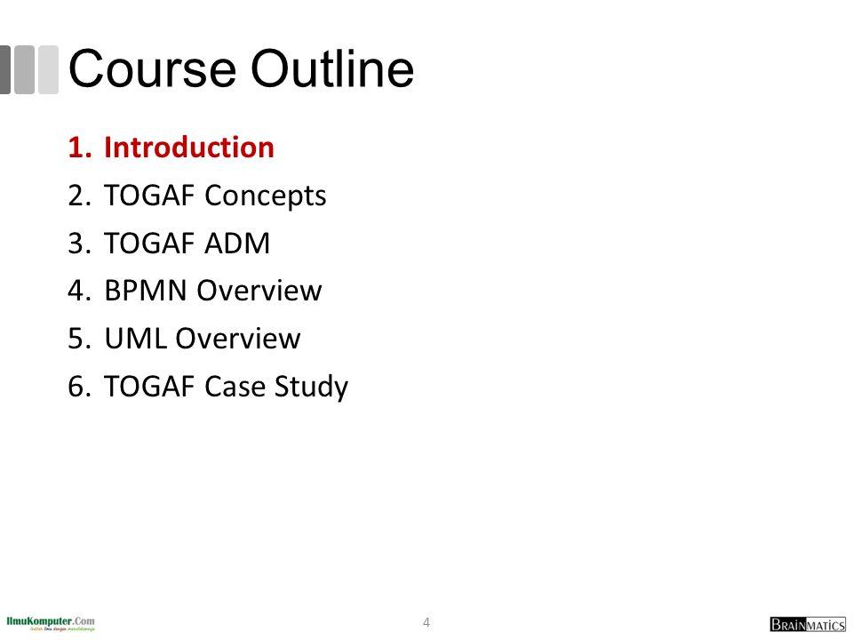 Course Outline 1.Introduction 2.TOGAF Concepts 3.TOGAF ADM 4.BPMN Overview 5.UML Overview 6.TOGAF Case Study 4
