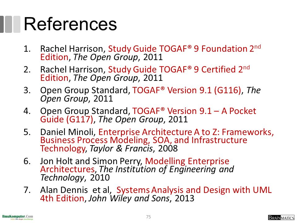 References 1.Rachel Harrison, Study Guide TOGAF® 9 Foundation 2 nd Edition, The Open Group, 2011 2.Rachel Harrison, Study Guide TOGAF® 9 Certified 2 n