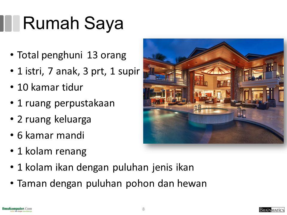Rumah Saya Total penghuni 13 orang 1 istri, 7 anak, 3 prt, 1 supir 10 kamar tidur 1 ruang perpustakaan 2 ruang keluarga 6 kamar mandi 1 kolam renang 1