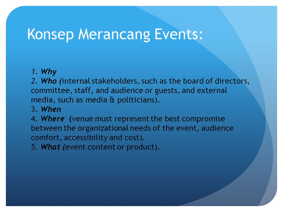 Konsep Merancang Events: 1. Why 2. Who (internal stakeholders, such as the board of directors, committee, staff, and audience or guests, and external