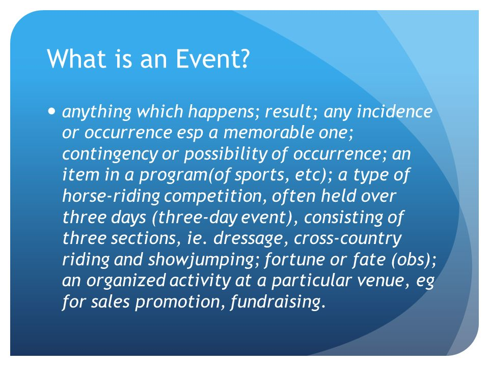 What is an Event? anything which happens; result; any incidence or occurrence esp a memorable one; contingency or possibility of occurrence; an item i