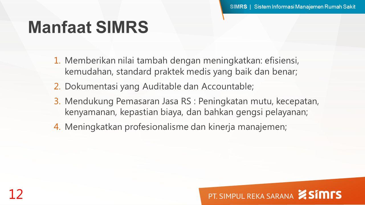 SIMRS | Sistem Informasi Manajemen Rumah Sakit Manfaat SIMRS 1.Memberikan nilai tambah dengan meningkatkan: efisiensi, kemudahan, standard praktek medis yang baik dan benar; 2.Dokumentasi yang Auditable dan Accountable; 3.Mendukung Pemasaran Jasa RS : Peningkatan mutu, kecepatan, kenyamanan, kepastian biaya, dan bahkan gengsi pelayanan; 4.Meningkatkan profesionalisme dan kinerja manajemen; 12