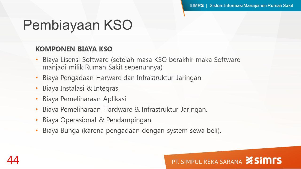 SIMRS | Sistem Informasi Manajemen Rumah Sakit Pembiayaan KSO KOMPONEN BIAYA KSO Biaya Lisensi Software (setelah masa KSO berakhir maka Software manjadi milik Rumah Sakit sepenuhnya) Biaya Pengadaan Harware dan Infrastruktur Jaringan Biaya Instalasi & Integrasi Biaya Pemeliharaan Aplikasi Biaya Pemeliharaan Hardware & Infrastruktur Jaringan.