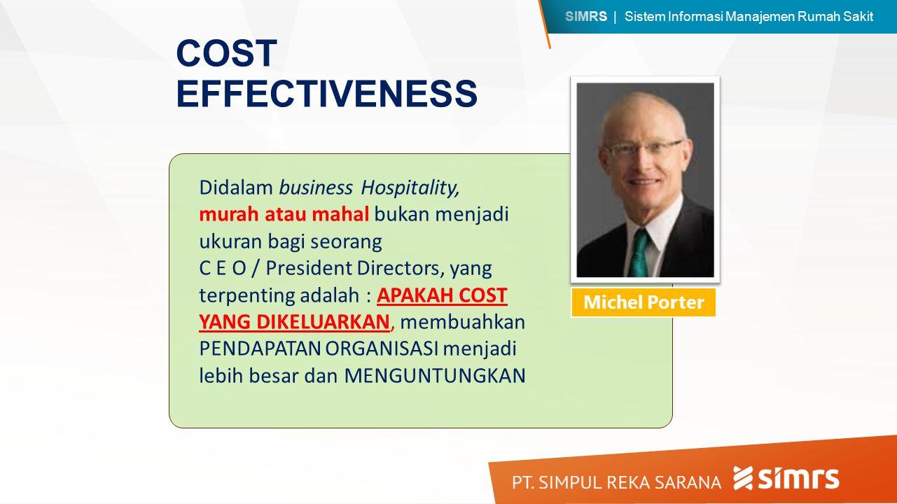 SIMRS | Sistem Informasi Manajemen Rumah Sakit COST EFFECTIVENESS Michel Porter Didalam business Hospitality, murah atau mahal bukan menjadi ukuran bagi seorang C E O / President Directors, yang terpenting adalah : APAKAH COST YANG DIKELUARKAN, membuahkan PENDAPATAN ORGANISASI menjadi lebih besar dan MENGUNTUNGKAN