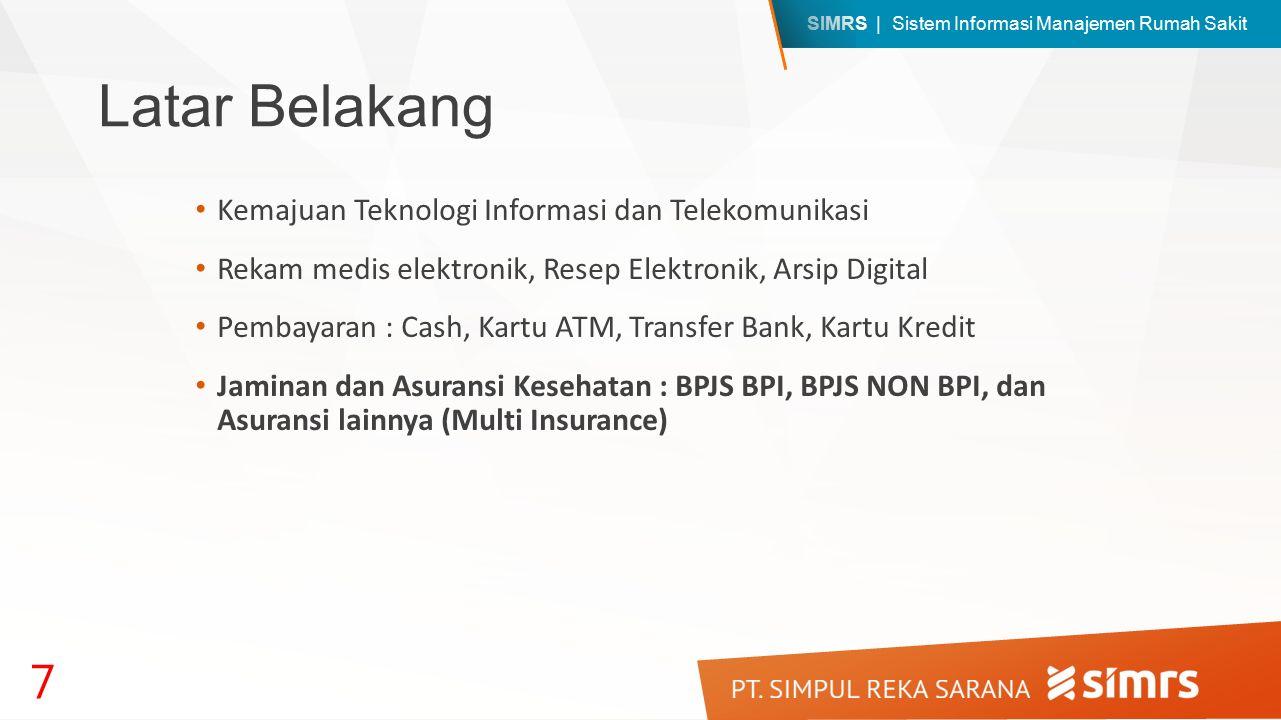 SIMRS | Sistem Informasi Manajemen Rumah Sakit Latar Belakang Kemajuan Teknologi Informasi dan Telekomunikasi Rekam medis elektronik, Resep Elektronik, Arsip Digital Pembayaran : Cash, Kartu ATM, Transfer Bank, Kartu Kredit Jaminan dan Asuransi Kesehatan : BPJS BPI, BPJS NON BPI, dan Asuransi lainnya (Multi Insurance) 7
