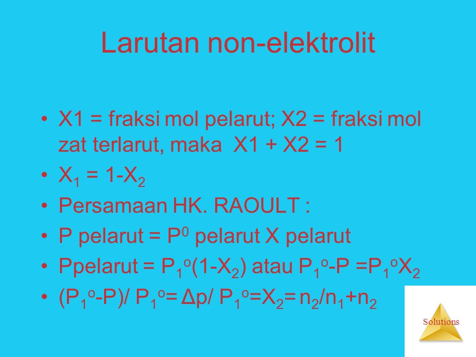 Solutions Larutan non-elektrolit X1 = fraksi mol pelarut; X2 = fraksi mol zat terlarut, maka X1 + X2 = 1 X 1 = 1-X 2 Persamaan HK.