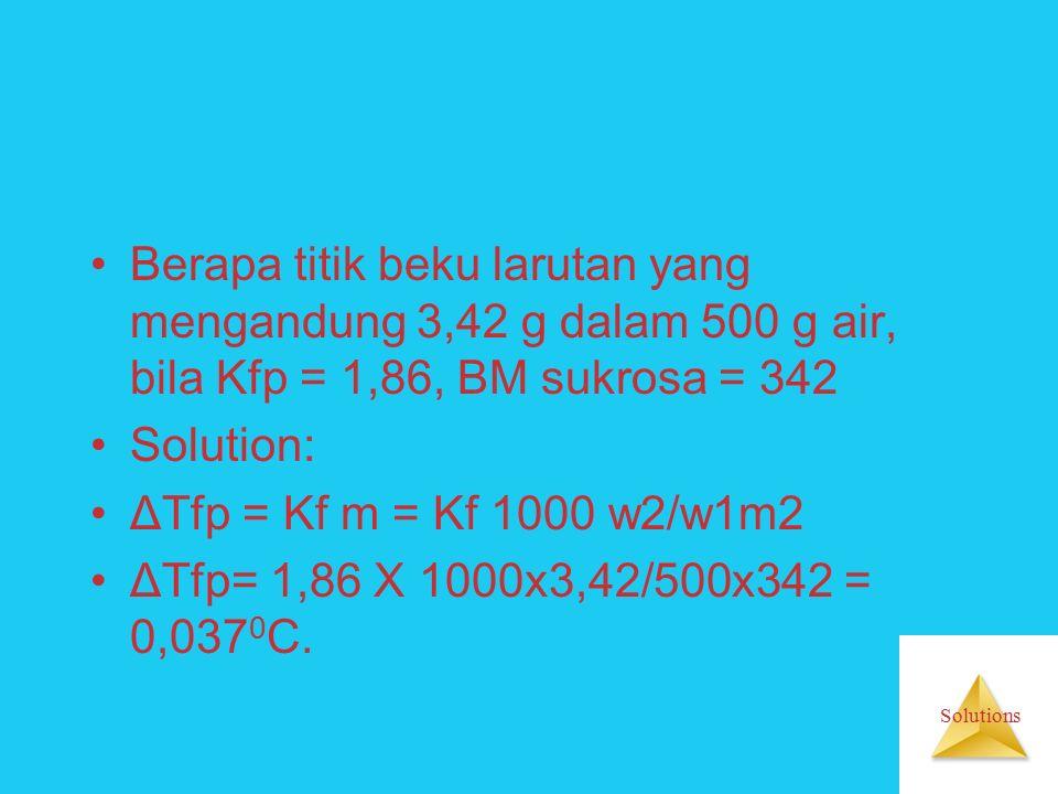 Solutions Berapa titik beku larutan yang mengandung 3,42 g dalam 500 g air, bila Kfp = 1,86, BM sukrosa = 342 Solution: ΔTfp = Kf m = Kf 1000 w2/w1m2 ΔTfp= 1,86 X 1000x3,42/500x342 = 0,037 0 C.
