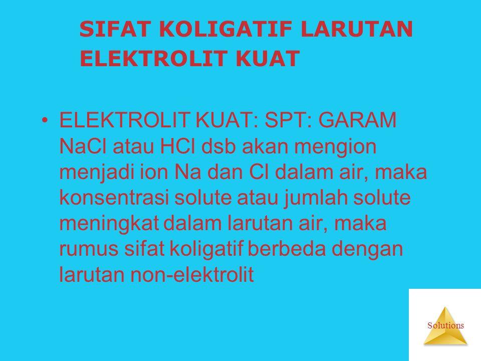 Solutions SIFAT KOLIGATIF LARUTAN ELEKTROLIT KUAT ELEKTROLIT KUAT: SPT: GARAM NaCl atau HCl dsb akan mengion menjadi ion Na dan Cl dalam air, maka konsentrasi solute atau jumlah solute meningkat dalam larutan air, maka rumus sifat koligatif berbeda dengan larutan non-elektrolit