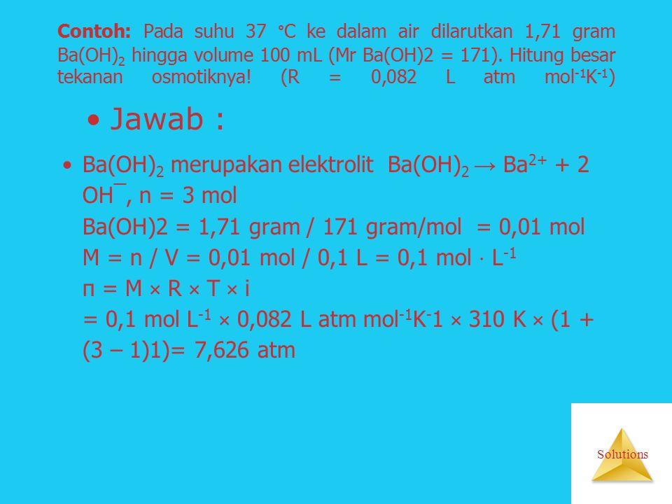 Solutions Contoh: Pada suhu 37 °C ke dalam air dilarutkan 1,71 gram Ba(OH) 2 hingga volume 100 mL (Mr Ba(OH)2 = 171).