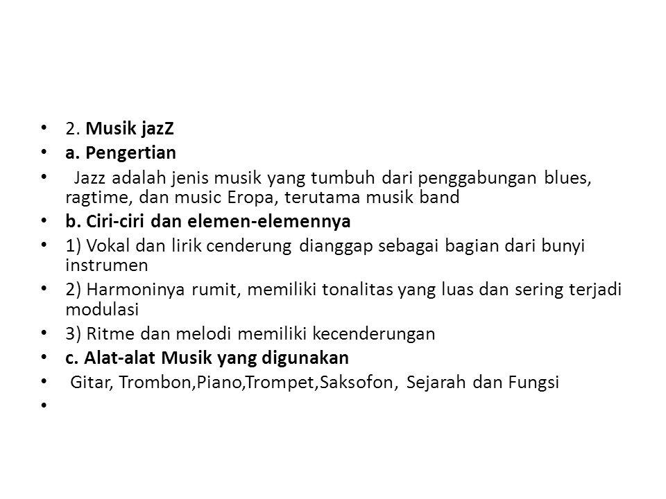 2. Musik jazZ a. Pengertian Jazz adalah jenis musik yang tumbuh dari penggabungan blues, ragtime, dan music Eropa, terutama musik band b. Ciri-ciri da