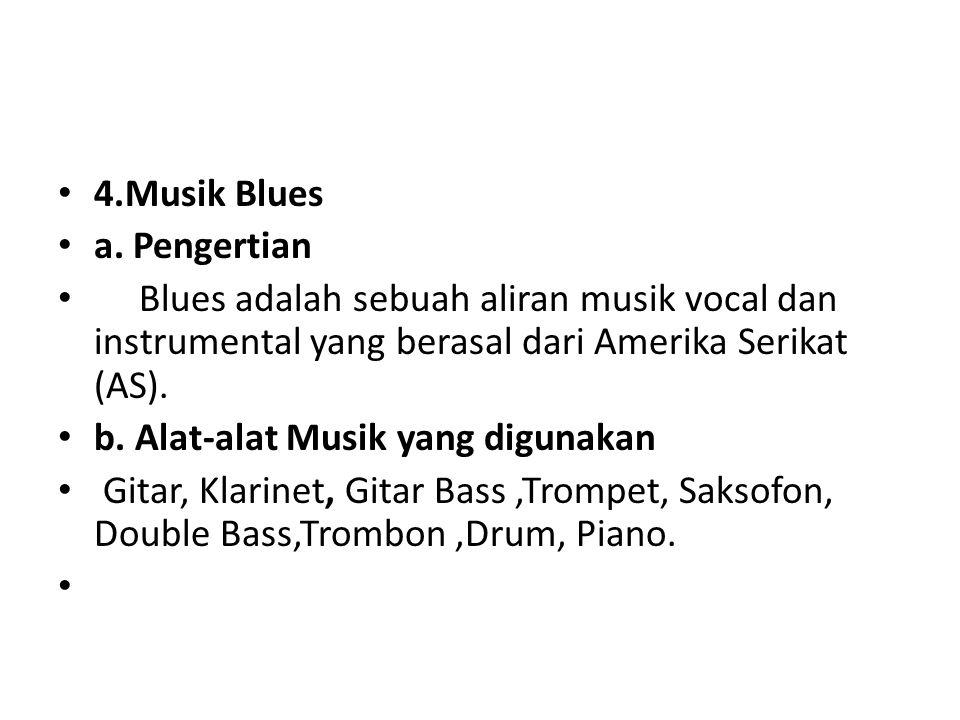 4.Musik Blues a. Pengertian Blues adalah sebuah aliran musik vocal dan instrumental yang berasal dari Amerika Serikat (AS). b. Alat-alat Musik yang di