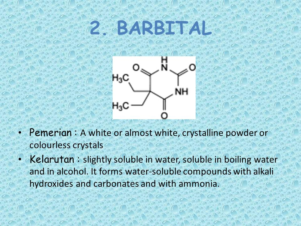 2. BARBITAL Pemerian : A white or almost white, crystalline powder or colourless crystals Kelarutan : slightly soluble in water, soluble in boiling wa