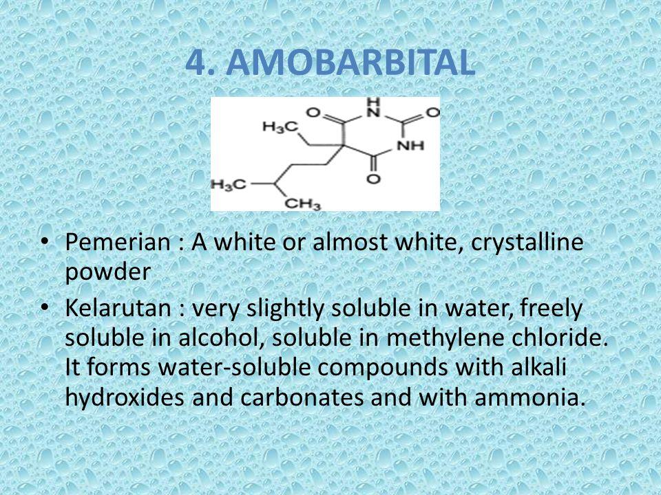 4. AMOBARBITAL Pemerian : A white or almost white, crystalline powder Kelarutan : very slightly soluble in water, freely soluble in alcohol, soluble i