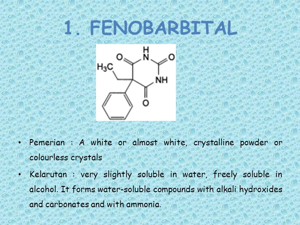 1. FENOBARBITAL Pemerian : A white or almost white, crystalline powder or colourless crystals Kelarutan : very slightly soluble in water, freely solub