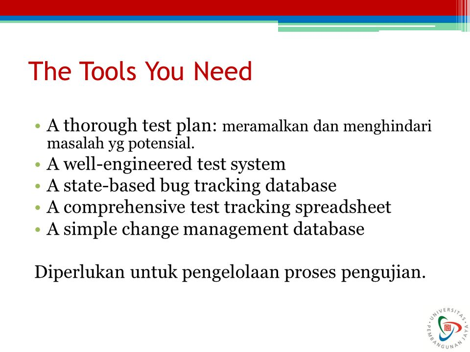 The Tools You Need A thorough test plan: meramalkan dan menghindari masalah yg potensial. A well-engineered test system A state-based bug tracking dat