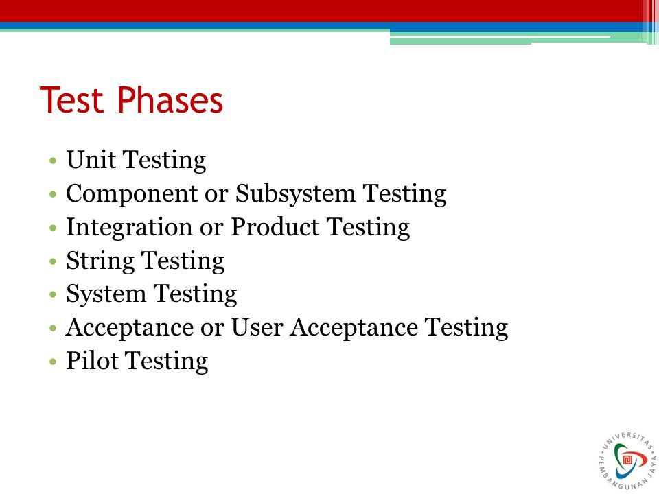 Test Phases Unit Testing Component or Subsystem Testing Integration or Product Testing String Testing System Testing Acceptance or User Acceptance Testing Pilot Testing