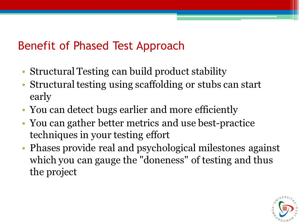 Benefit of Phased Test Approach Structural Testing can build product stability Structural testing using scaffolding or stubs can start early You can d