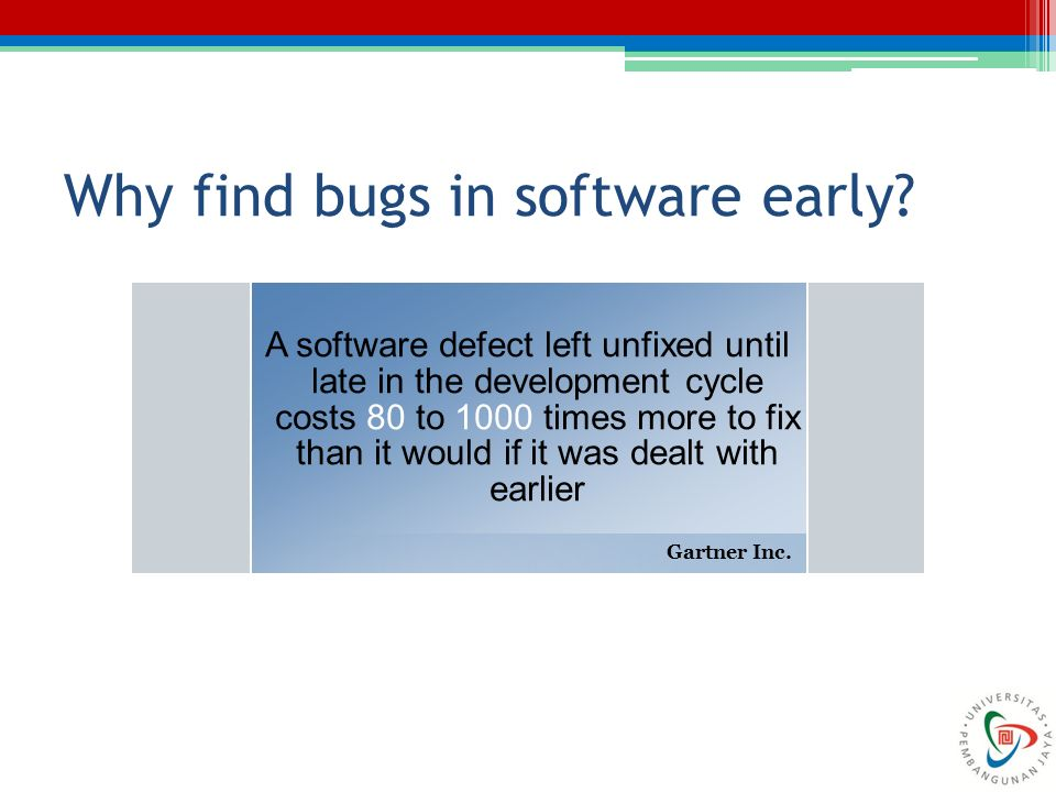 Why find bugs in software early? A software defect left unfixed until late in the development cycle costs 80 to 1000 times more to fix than it would i