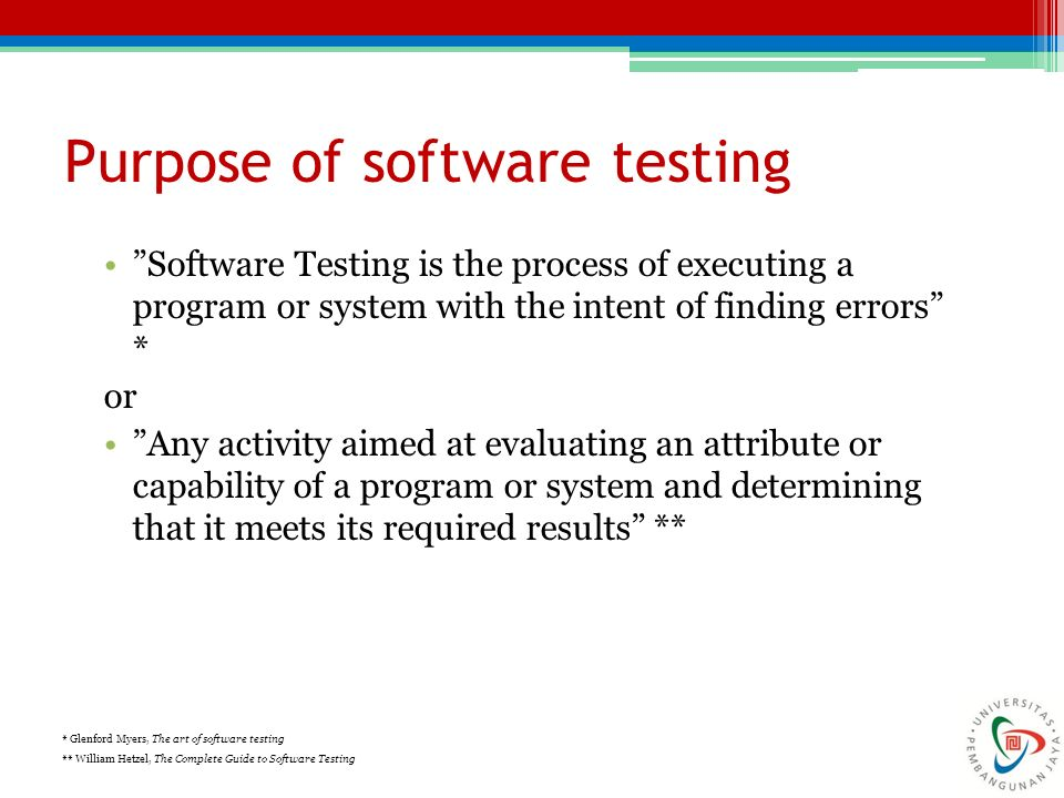 Purpose of software testing Software Testing is the process of executing a program or system with the intent of finding errors * or Any activity aimed at evaluating an attribute or capability of a program or system and determining that it meets its required results ** * Glenford Myers, The art of software testing ** William Hetzel, The Complete Guide to Software Testing