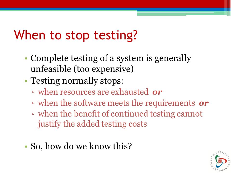 When to stop testing? Complete testing of a system is generally unfeasible (too expensive) Testing normally stops: ▫when resources are exhausted or ▫w