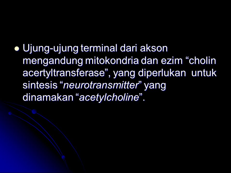 "Ujung-ujung terminal dari akson mengandung mitokondria dan ezim ""cholin acertyltransferase"", yang diperlukan untuk sintesis ""neurotransmitter"" yang di"