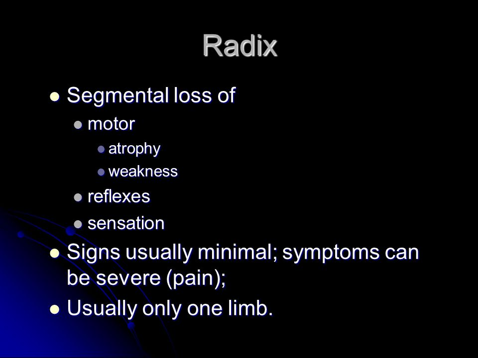 Radix Segmental loss of Segmental loss of motor motor atrophy atrophy weakness weakness reflexes reflexes sensation sensation Signs usually minimal; symptoms can be severe (pain); Signs usually minimal; symptoms can be severe (pain); Usually only one limb.