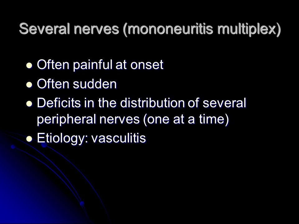 Several nerves (mononeuritis multiplex) Often painful at onset Often painful at onset Often sudden Often sudden Deficits in the distribution of severa