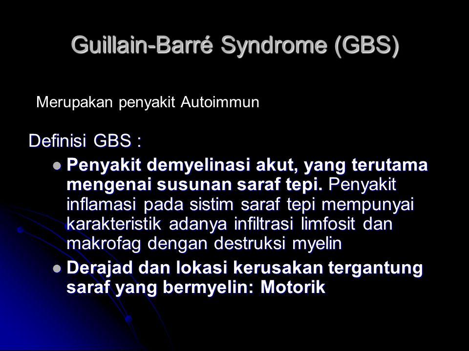 Guillain-Barré Syndrome (GBS) Definisi GBS : Penyakit demyelinasi akut, yang terutama mengenai susunan saraf tepi. Penyakit inflamasi pada sistim sara