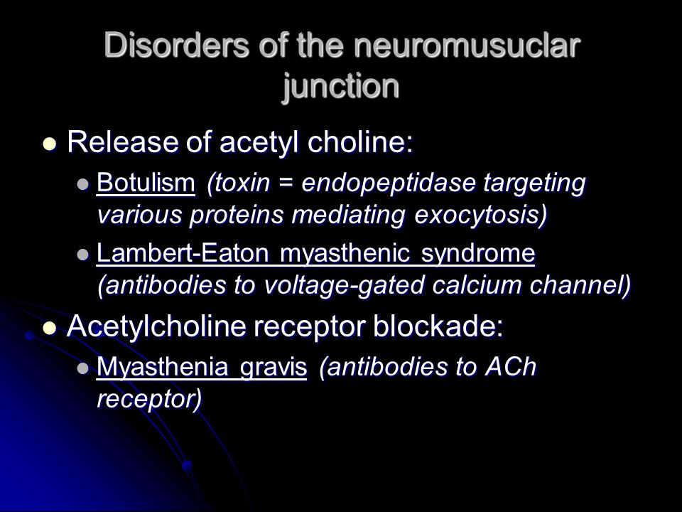 Disorders of the neuromusuclar junction Release of acetyl choline: Release of acetyl choline: Botulism (toxin = endopeptidase targeting various protei