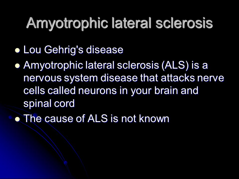 Amyotrophic lateral sclerosis Lou Gehrig's disease Lou Gehrig's disease Amyotrophic lateral sclerosis (ALS) is a nervous system disease that attacks n