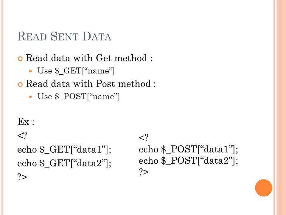 "R EAD S ENT D ATA Read data with Get method : Use $_GET[""name""] Read data with Post method : Use $_POST[""name""] Ex : <? echo $_GET[""data1""]; echo $_GE"