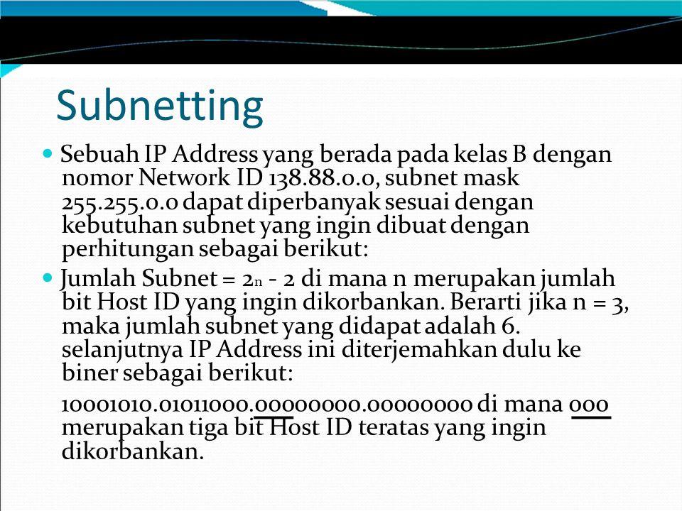 Sebuah IP Address yang berada pada kelas B dengan nomor Network ID 138.88.0.0, subnet mask 255.255.0.0 dapat diperbanyak sesuai dengan kebutuhan subnet yang ingin dibuat dengan perhitungan sebagai berikut: Jumlah Subnet = 2 n - 2 di mana n merupakan jumlah bit Host ID yang ingin dikorbankan.