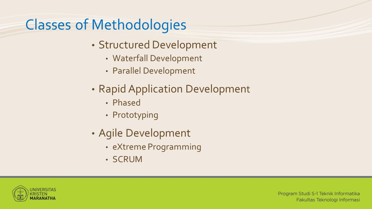 Classes of Methodologies Structured Development Waterfall Development Parallel Development Rapid Application Developmen t Phased Prototyping Agile Development eXtreme Programming SCRUM