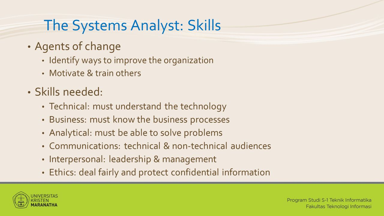 The Systems Analyst: Skills Agents of change Identify ways to improve the organization Motivate & train others Skills needed: Technical: must understand the technology Business: must know the business processes Analytical: must be able to solve problems Communications: technical & non-technical audiences Interpersonal: leadership & management Ethics: deal fairly and protect confidential information