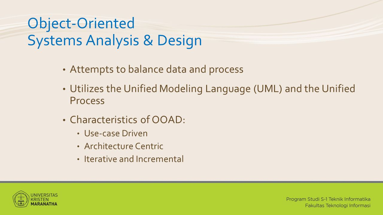 Object-Oriented Systems Analysis & Design Attempts to balance data and process Utilizes the Unified Modeling Language (UML) and the Unified Process Characteristics of OOAD: Use-case Driven Architecture Centric Iterative and Incremental