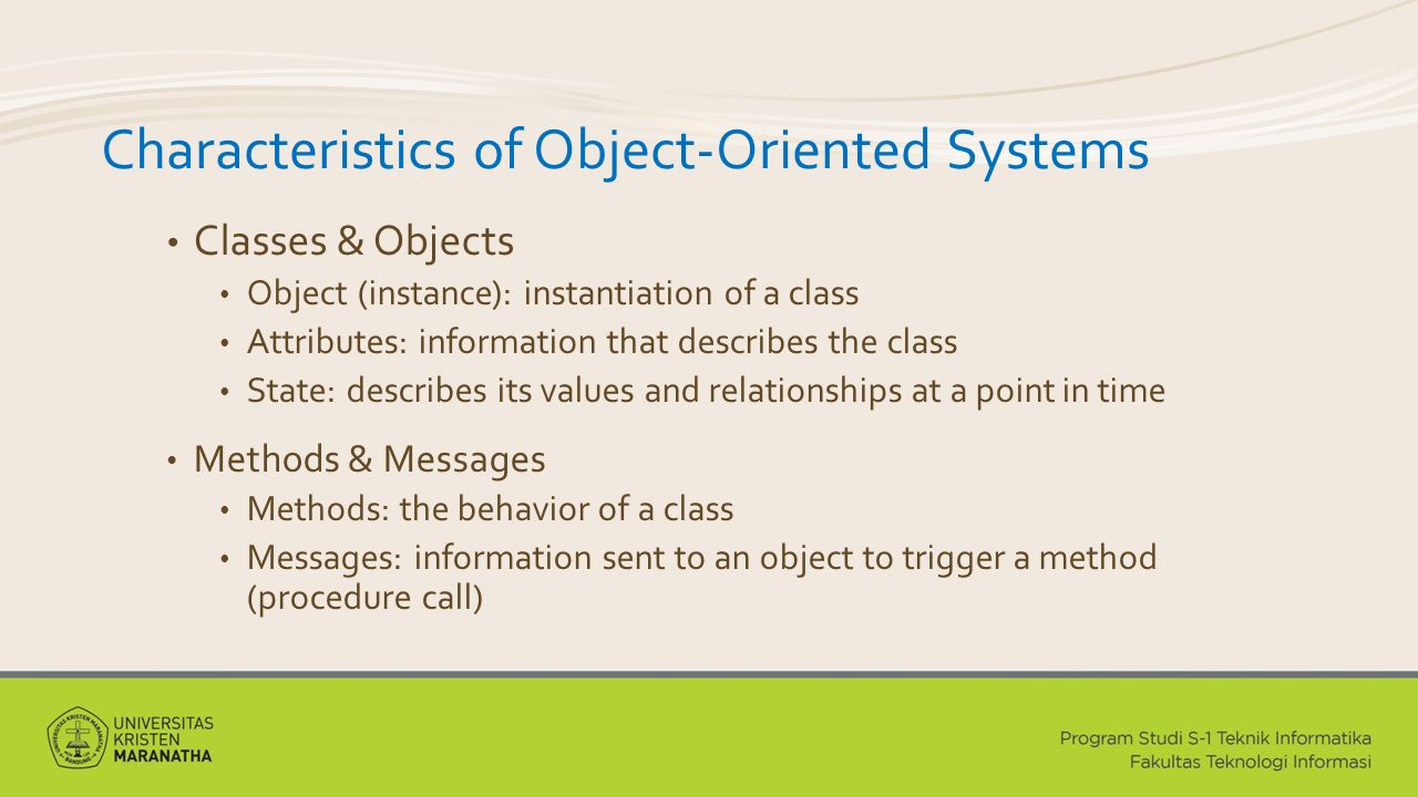 Characteristics of Object-Oriented Systems Classes & Objects Object (instance): instantiation of a class Attributes: information that describes the class State: describes its values and relationships at a point in time Methods & Messages Methods: the behavior of a class Messages: information sent to an object to trigger a method (procedure call)