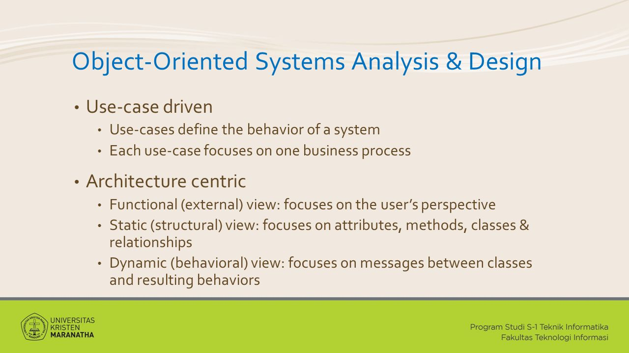 Object-Oriented Systems Analysis & Design Use-case driven Use-cases define the behavior of a system Each use-case focuses on one business process Architecture centric Functional (external) view: focuses on the user's perspective Static (structural) view: focuses on attributes, methods, classes & relationships Dynamic (behavioral) view: focuses on messages between classes and resulting behaviors