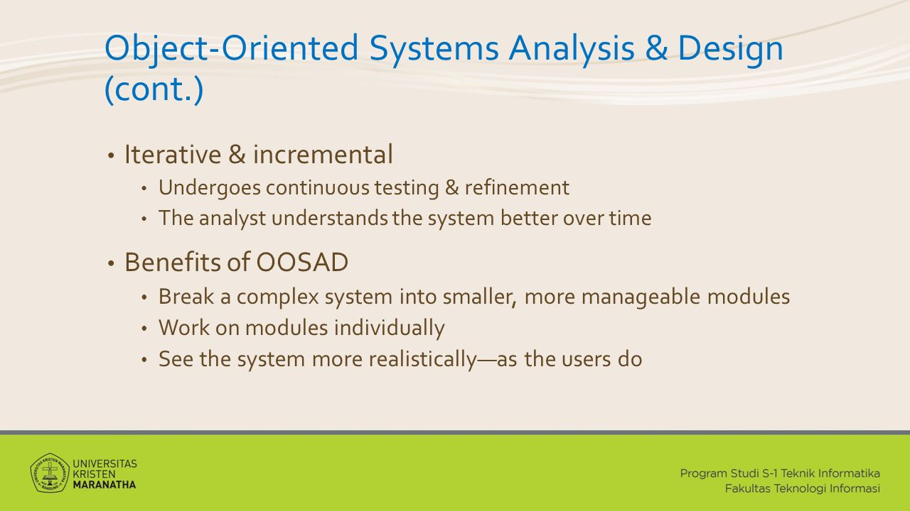 Object-Oriented Systems Analysis & Design (cont.) Iterative & incremental Undergoes continuous testing & refinement The analyst understands the system better over time Benefits of OOSAD Break a complex system into smaller, more manageable modules Work on modules individually See the system more realistically—as the users do