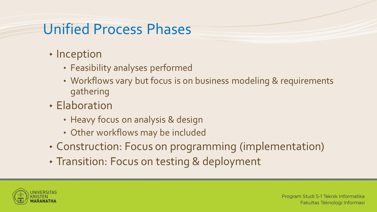 Unified Process Phases Inception Feasibility analyses performed Workflows vary but focus is on business modeling & requirements gathering Elaboration Heavy focus on analysis & design Other workflows may be included Construction: Focus on programming (implementation) Transition: Focus on testing & deployment
